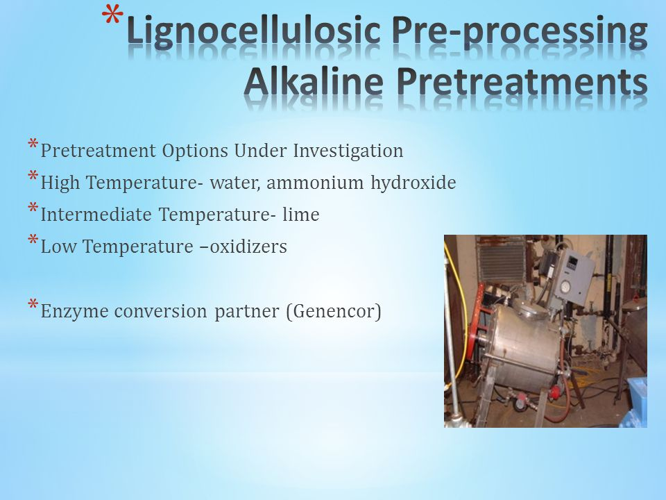 * Pretreatment Options Under Investigation * High Temperature- water, ammonium hydroxide * Intermediate Temperature- lime * Low Temperature –oxidizers * Enzyme conversion partner (Genencor)