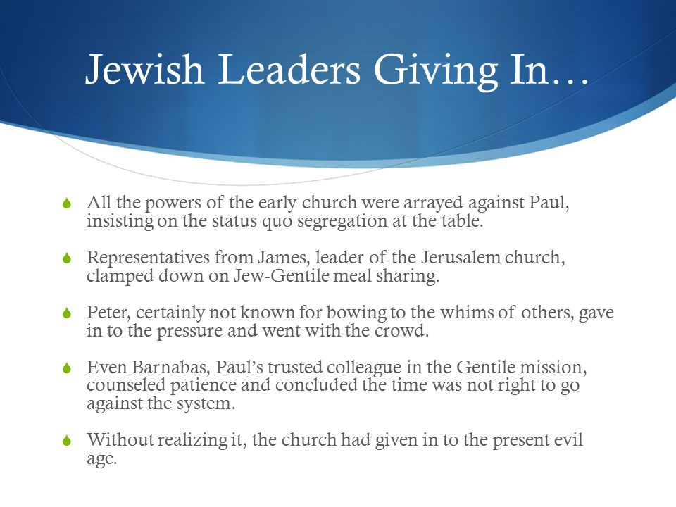 Jewish Leaders Giving In…  All the powers of the early church were arrayed against Paul, insisting on the status quo segregation at the table.