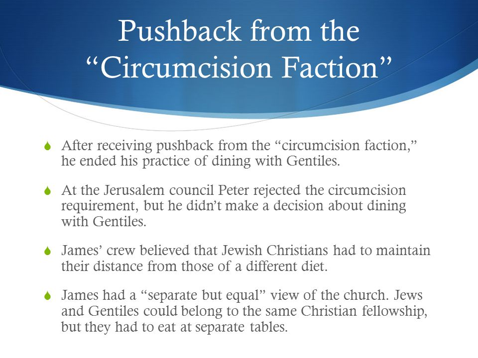 Pushback from the Circumcision Faction  After receiving pushback from the circumcision faction, he ended his practice of dining with Gentiles.