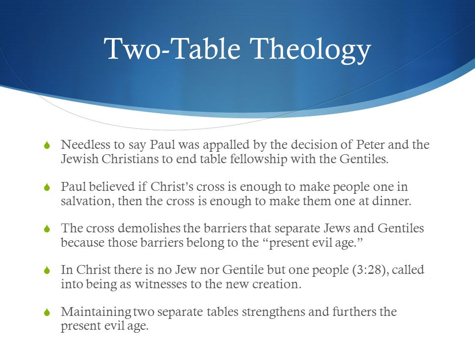 Two-Table Theology  Needless to say Paul was appalled by the decision of Peter and the Jewish Christians to end table fellowship with the Gentiles.