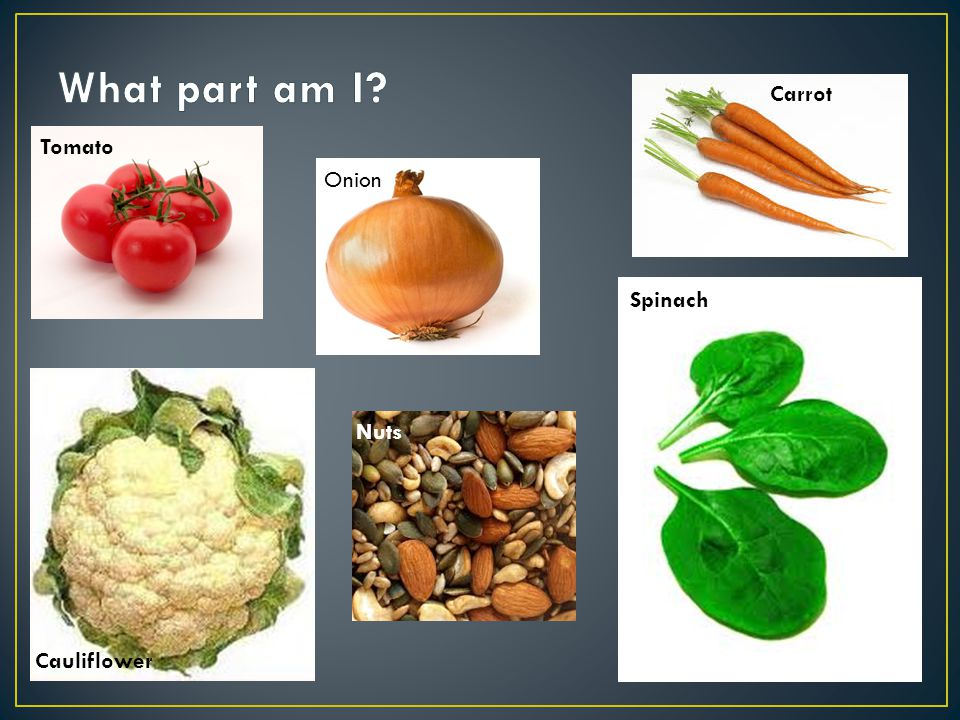 Onions are a stem Cauliflower is a flower Tomatoes are a fruit Carrots are a root Spinach is a leaf Nuts are seeds