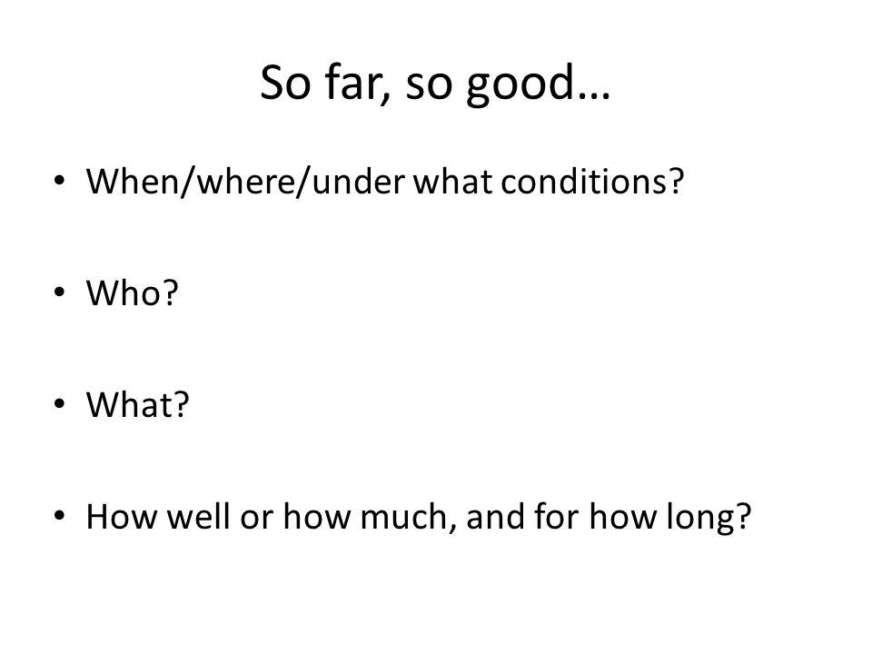 So far, so good… When/where/under what conditions.