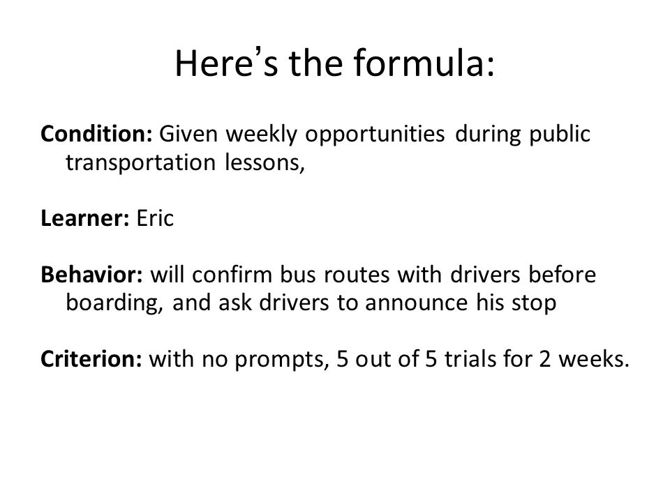 Here ' s the formula: Condition: Given weekly opportunities during public transportation lessons, Learner: Eric Behavior: will confirm bus routes with drivers before boarding, and ask drivers to announce his stop Criterion: with no prompts, 5 out of 5 trials for 2 weeks.