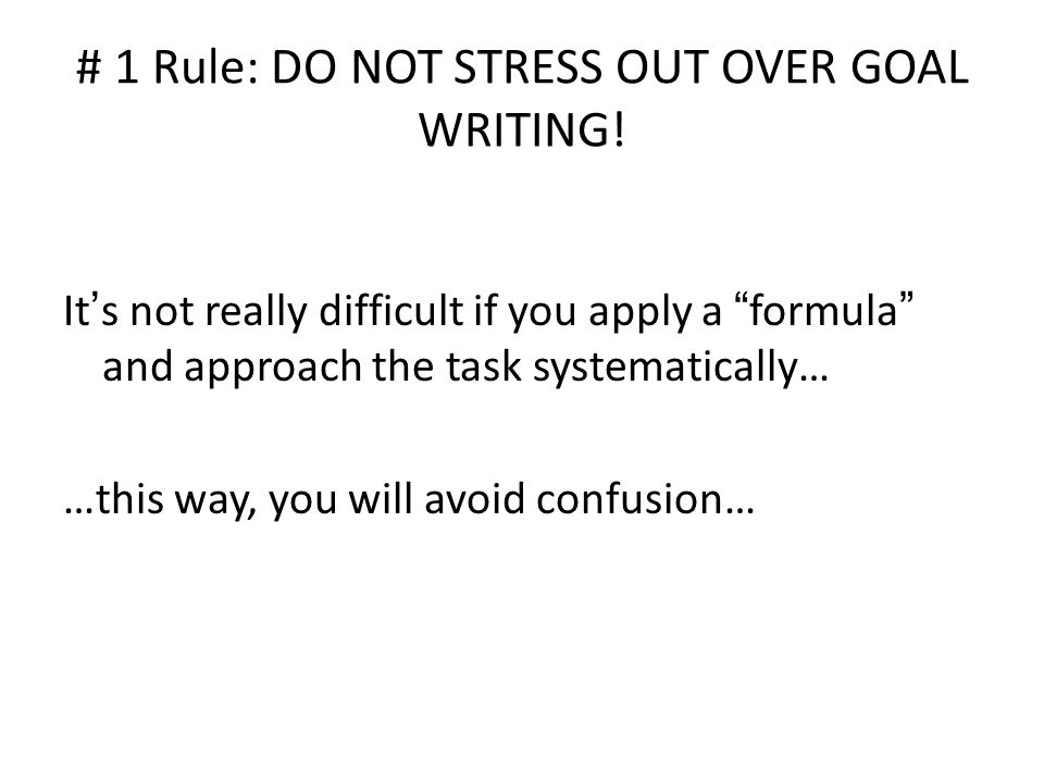 # 1 Rule: DO NOT STRESS OUT OVER GOAL WRITING.