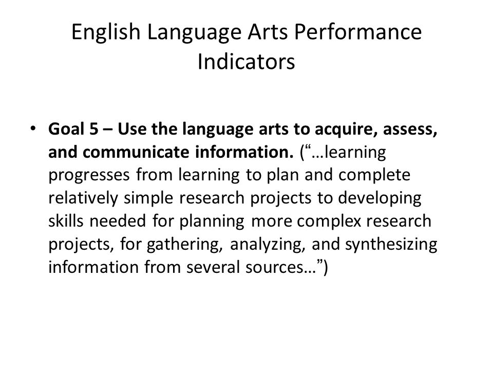 English Language Arts Performance Indicators Goal 5 – Use the language arts to acquire, assess, and communicate information.