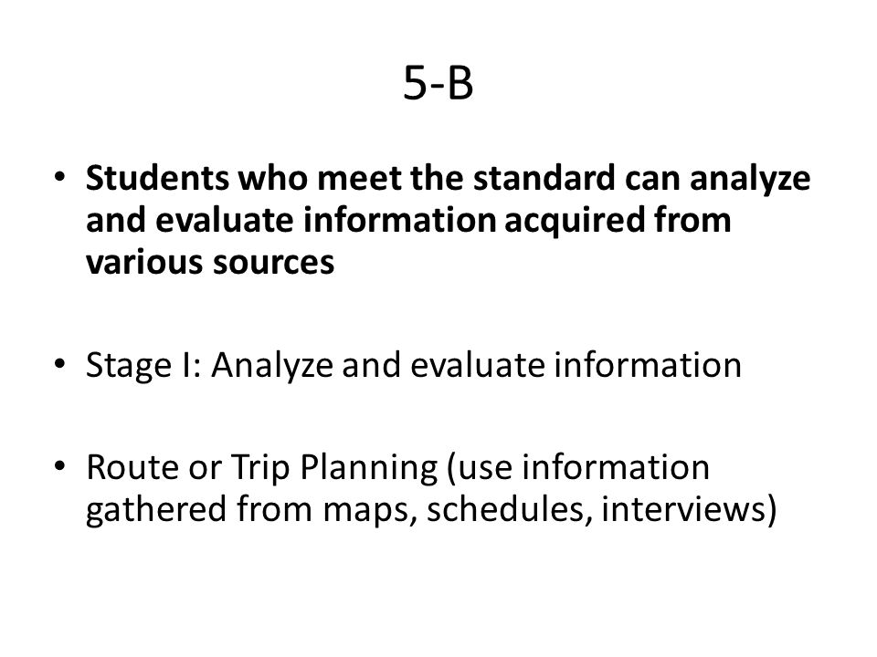 5-B Students who meet the standard can analyze and evaluate information acquired from various sources Stage I: Analyze and evaluate information Route or Trip Planning (use information gathered from maps, schedules, interviews)