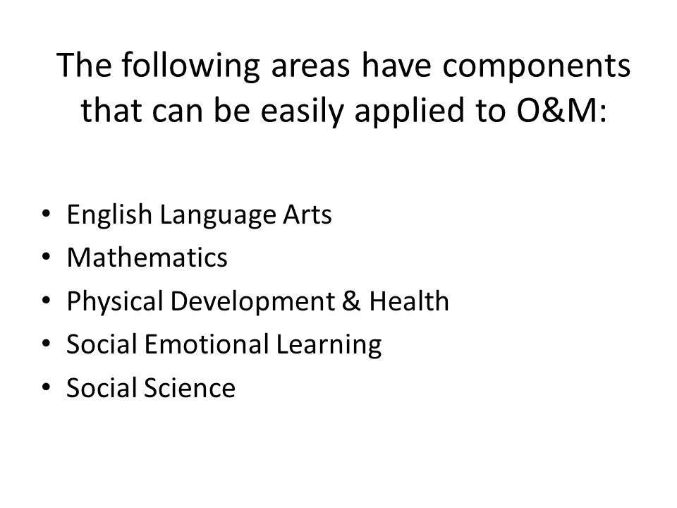The following areas have components that can be easily applied to O&M: English Language Arts Mathematics Physical Development & Health Social Emotional Learning Social Science