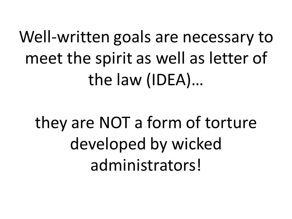 Well-written goals are necessary to meet the spirit as well as letter of the law (IDEA)… they are NOT a form of torture developed by wicked administrators!