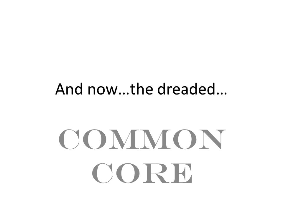 And now…the dreaded… COMMON CORE