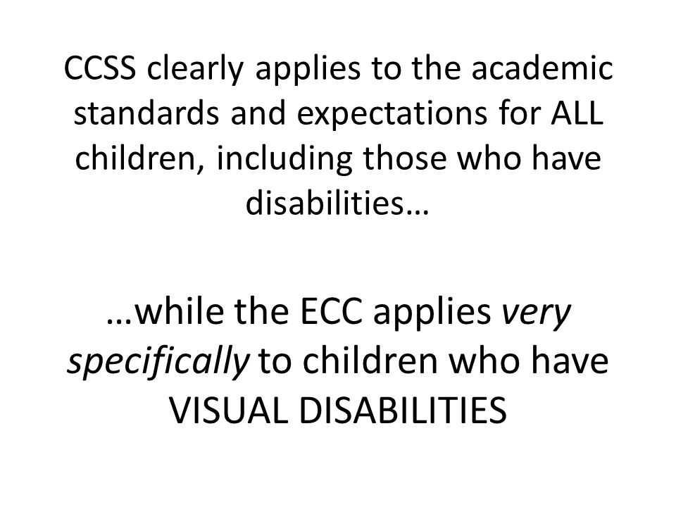 CCSS clearly applies to the academic standards and expectations for ALL children, including those who have disabilities… …while the ECC applies very specifically to children who have VISUAL DISABILITIES