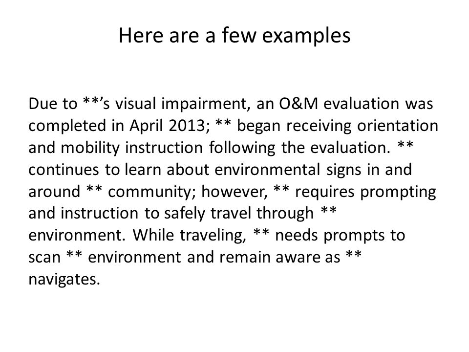 Here are a few examples Due to **'s visual impairment, an O&M evaluation was completed in April 2013; ** began receiving orientation and mobility instruction following the evaluation.