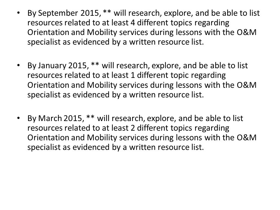 By September 2015, ** will research, explore, and be able to list resources related to at least 4 different topics regarding Orientation and Mobility services during lessons with the O&M specialist as evidenced by a written resource list.