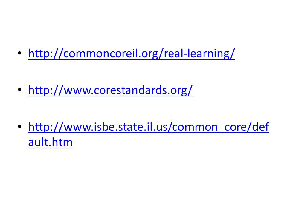 http://commoncoreil.org/real-learning/ http://www.corestandards.org/ http://www.isbe.state.il.us/common_core/def ault.htm http://www.isbe.state.il.us/common_core/def ault.htm