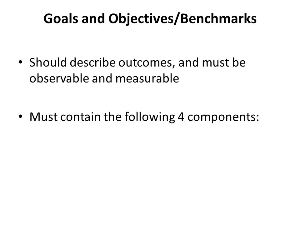 Goals and Objectives/Benchmarks Should describe outcomes, and must be observable and measurable Must contain the following 4 components: