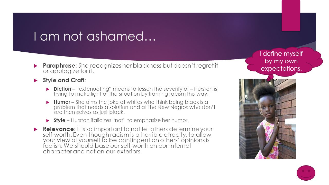 I am not ashamed…  Paraphrase : She recognizes her blackness but doesn't regret it or apologize for it.