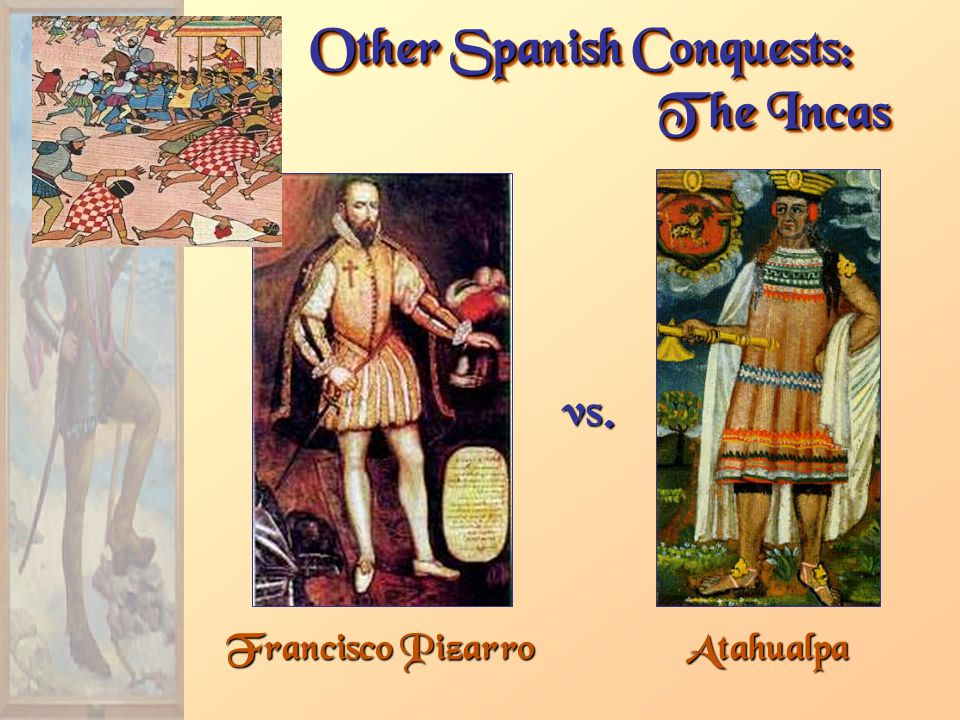 Francisco Pizarro Other Spanish Conquests: The Incas Atahualpa vs.