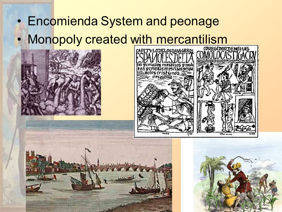 Encomienda System and peonage Monopoly created with mercantilism