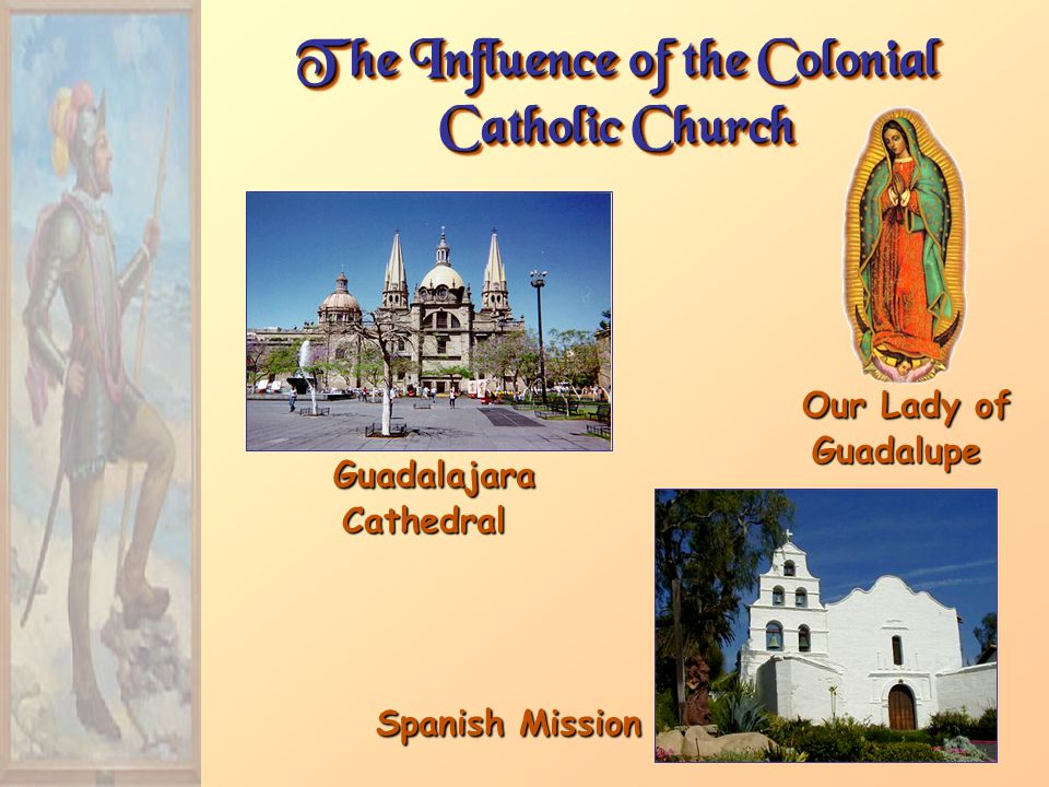 The Influence of the Colonial Catholic Church Guadalajara Cathedral Guadalajara Cathedral Our Lady of Guadalupe Our Lady of Guadalupe Spanish Mission Spanish Mission