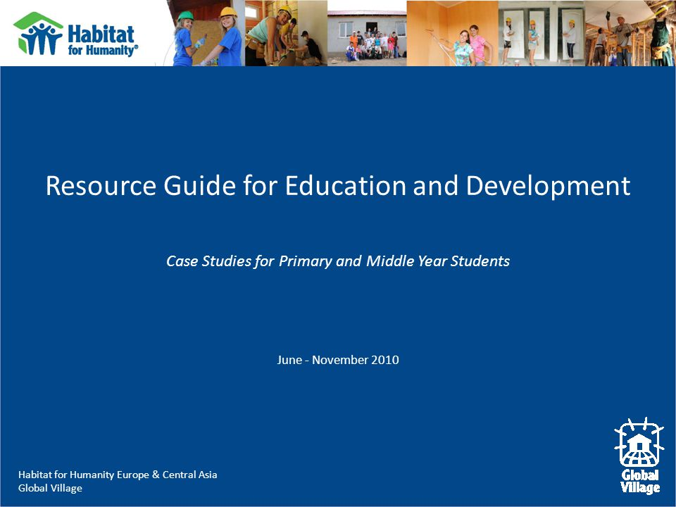 Habitat for Humanity Europe & Central Asia Global Village Resource Guide for Education and Development Case Studies for Primary and Middle Year Students June - November 2010