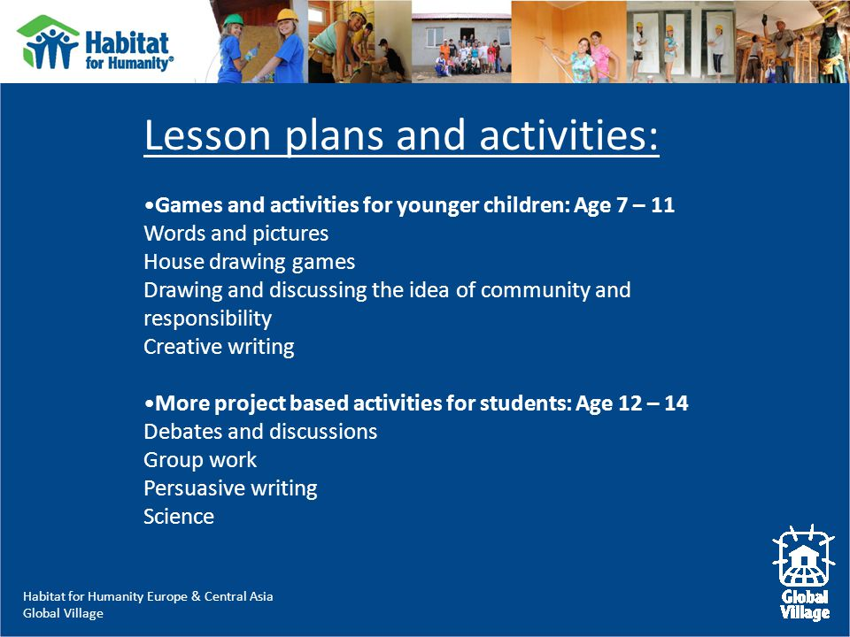 Habitat for Humanity Europe & Central Asia Global Village Lesson plans and activities: Games and activities for younger children: Age 7 – 11 Words and pictures House drawing games Drawing and discussing the idea of community and responsibility Creative writing More project based activities for students: Age 12 – 14 Debates and discussions Group work Persuasive writing Science