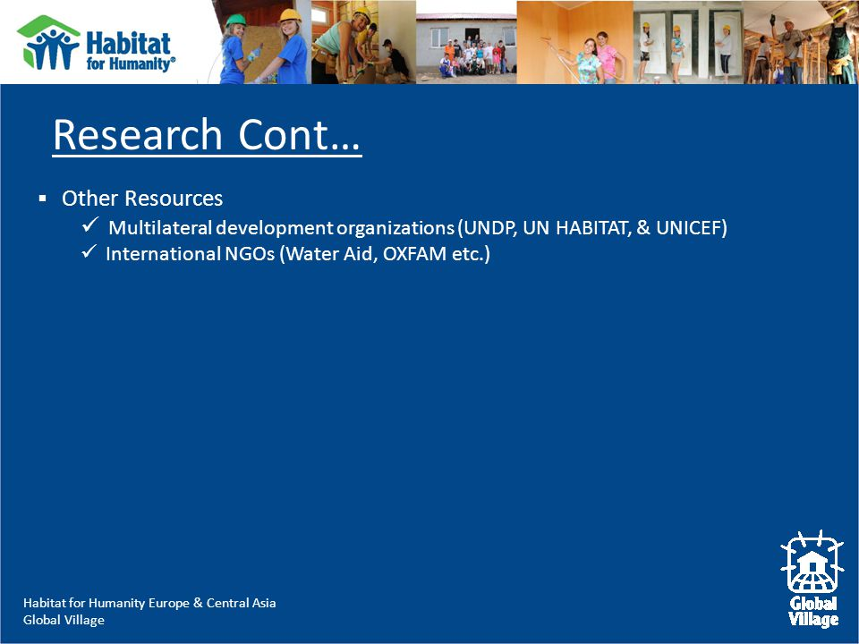 Habitat for Humanity Europe & Central Asia Global Village  Other Resources Multilateral development organizations (UNDP, UN HABITAT, & UNICEF) International NGOs (Water Aid, OXFAM etc.) Research Cont…