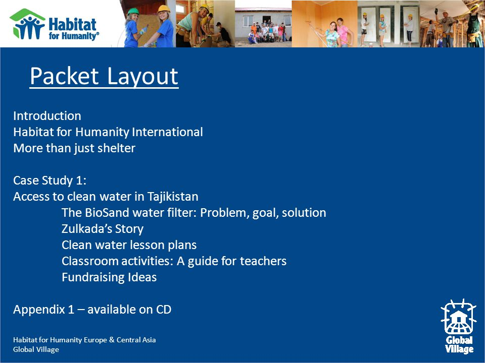 Habitat for Humanity Europe & Central Asia Global Village Packet Layout Introduction Habitat for Humanity International More than just shelter Case Study 1: Access to clean water in Tajikistan The BioSand water filter: Problem, goal, solution Zulkada's Story Clean water lesson plans Classroom activities: A guide for teachers Fundraising Ideas Appendix 1 – available on CD