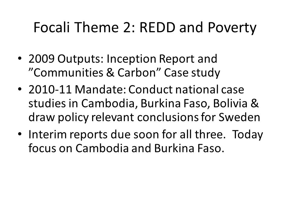 Focali Theme 2: REDD and Poverty 2009 Outputs: Inception Report and Communities & Carbon Case study 2010-11 Mandate: Conduct national case studies in Cambodia, Burkina Faso, Bolivia & draw policy relevant conclusions for Sweden Interim reports due soon for all three.