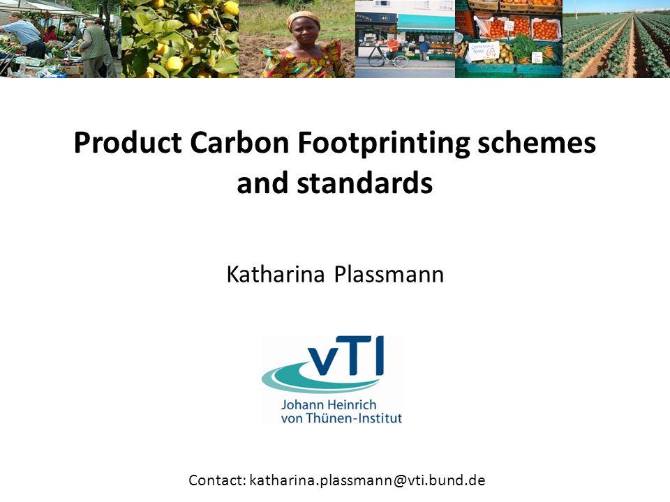 Product Carbon Footprinting schemes and standards Katharina Plassmann Contact: katharina.plassmann@vti.bund.de