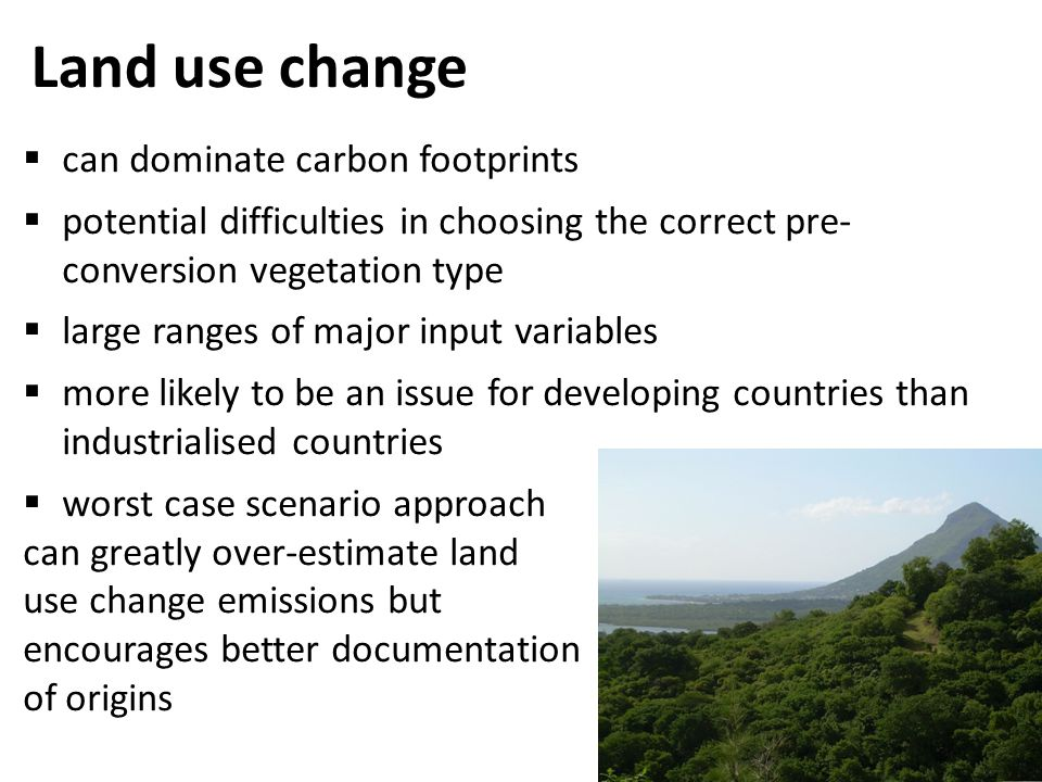 Land use change  can dominate carbon footprints  potential difficulties in choosing the correct pre- conversion vegetation type  large ranges of major input variables  more likely to be an issue for developing countries than industrialised countries  worst case scenario approach can greatly over-estimate land use change emissions but encourages better documentation of origins