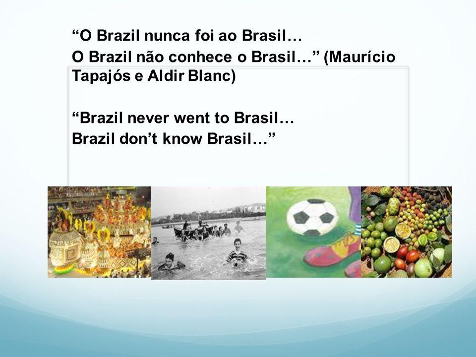 O Brazil nunca foi ao Brasil… O Brazil não conhece o Brasil… (Maurício Tapajós e Aldir Blanc) Brazil never went to Brasil… Brazil don't know Brasil…