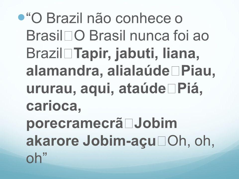 O Brazil não conhece o Brasil O Brasil nunca foi ao Brazil Tapir, jabuti, liana, alamandra, alialaúde Piau, ururau, aqui, ataúde Piá, carioca, porecramecrã Jobim akarore Jobim-açu Oh, oh, oh