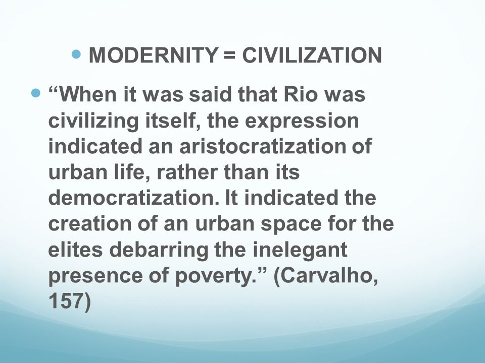 MODERNITY = CIVILIZATION When it was said that Rio was civilizing itself, the expression indicated an aristocratization of urban life, rather than its democratization.