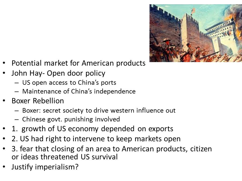 Potential market for American products John Hay- Open door policy – US open access to China's ports – Maintenance of China's independence Boxer Rebellion – Boxer: secret society to drive western influence out – Chinese govt.