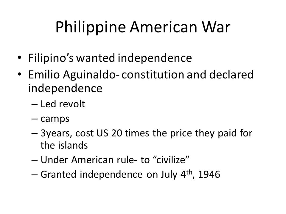 Philippine American War Filipino's wanted independence Emilio Aguinaldo- constitution and declared independence – Led revolt – camps – 3years, cost US 20 times the price they paid for the islands – Under American rule- to civilize – Granted independence on July 4 th, 1946