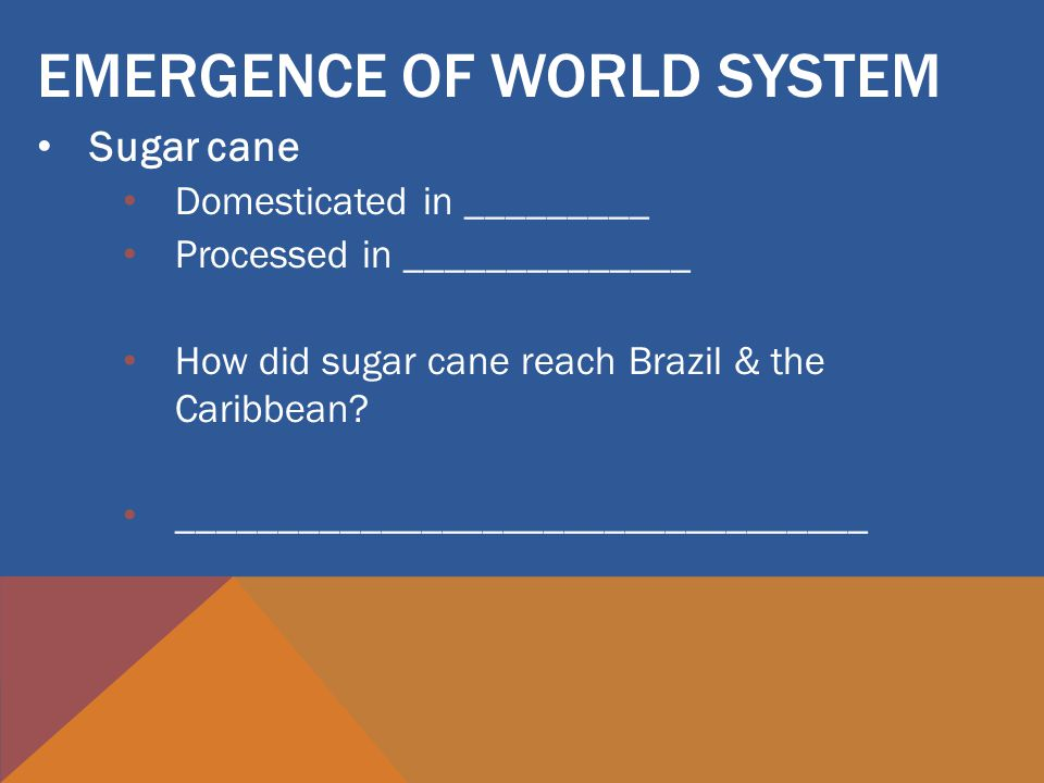 EMERGENCE OF WORLD SYSTEM Sugar cane Domesticated in _________ Processed in ______________ How did sugar cane reach Brazil & the Caribbean.