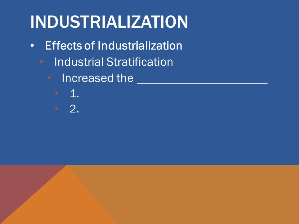INDUSTRIALIZATION Effects of Industrialization Industrial Stratification Increased the _____________________ 1.