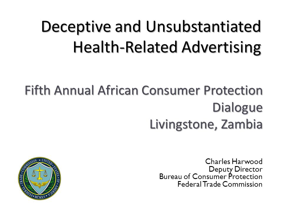 Deceptive and Unsubstantiated Health-Related Advertising Charles Harwood Deputy Director Bureau of Consumer Protection Federal Trade Commission Fifth Annual African Consumer Protection Dialogue Livingstone, Zambia