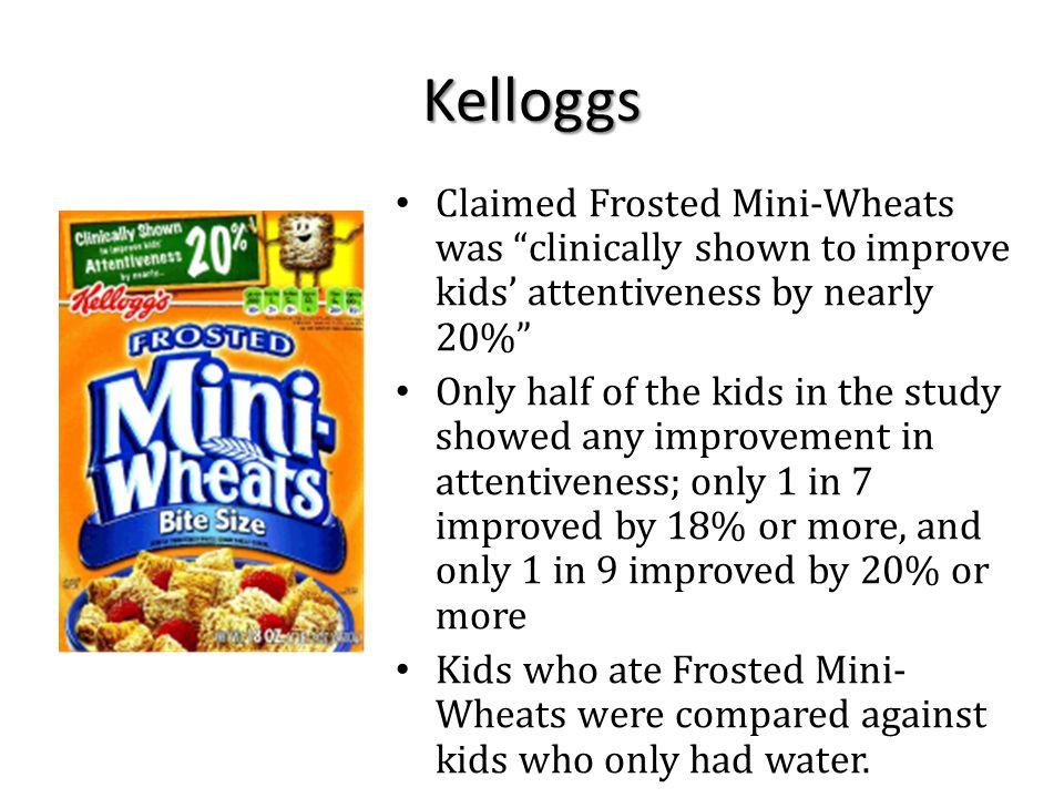 Kelloggs Claimed Frosted Mini-Wheats was clinically shown to improve kids' attentiveness by nearly 20% Only half of the kids in the study showed any improvement in attentiveness; only 1 in 7 improved by 18% or more, and only 1 in 9 improved by 20% or more Kids who ate Frosted Mini- Wheats were compared against kids who only had water.