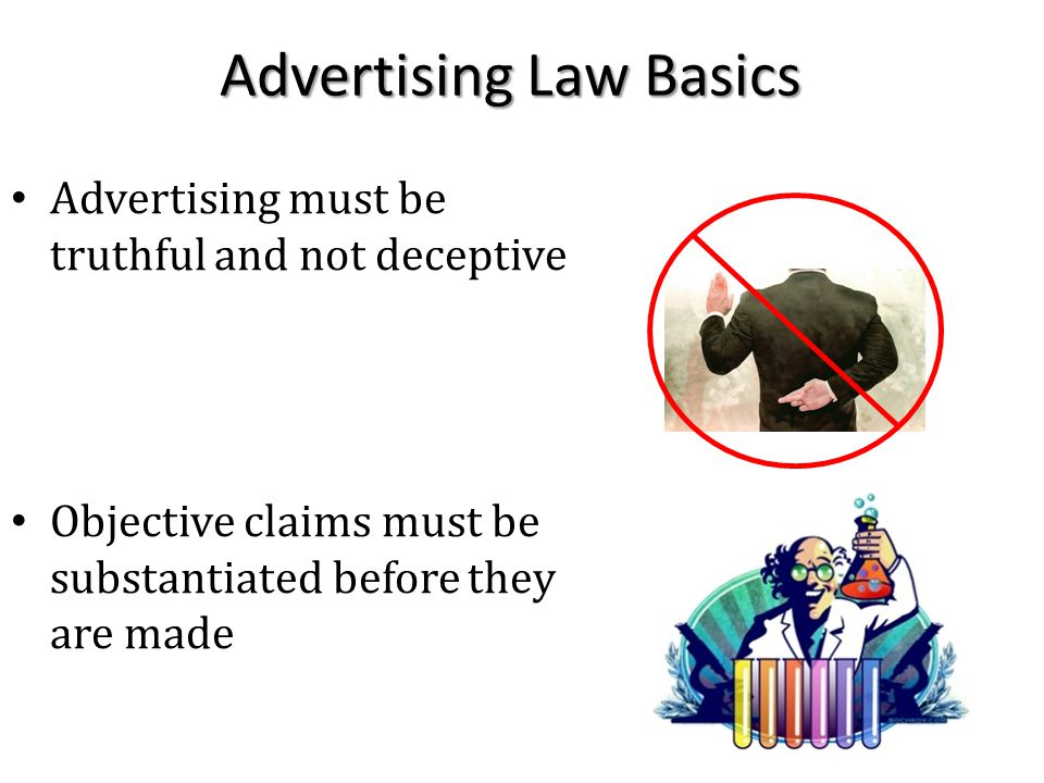 Advertising Law Basics Advertising must be truthful and not deceptive Objective claims must be substantiated before they are made