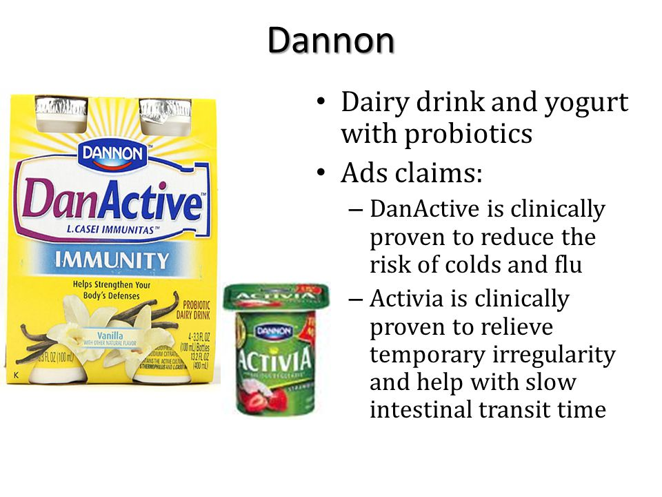 Dannon Dairy drink and yogurt with probiotics Ads claims: – DanActive is clinically proven to reduce the risk of colds and flu – Activia is clinically proven to relieve temporary irregularity and help with slow intestinal transit time