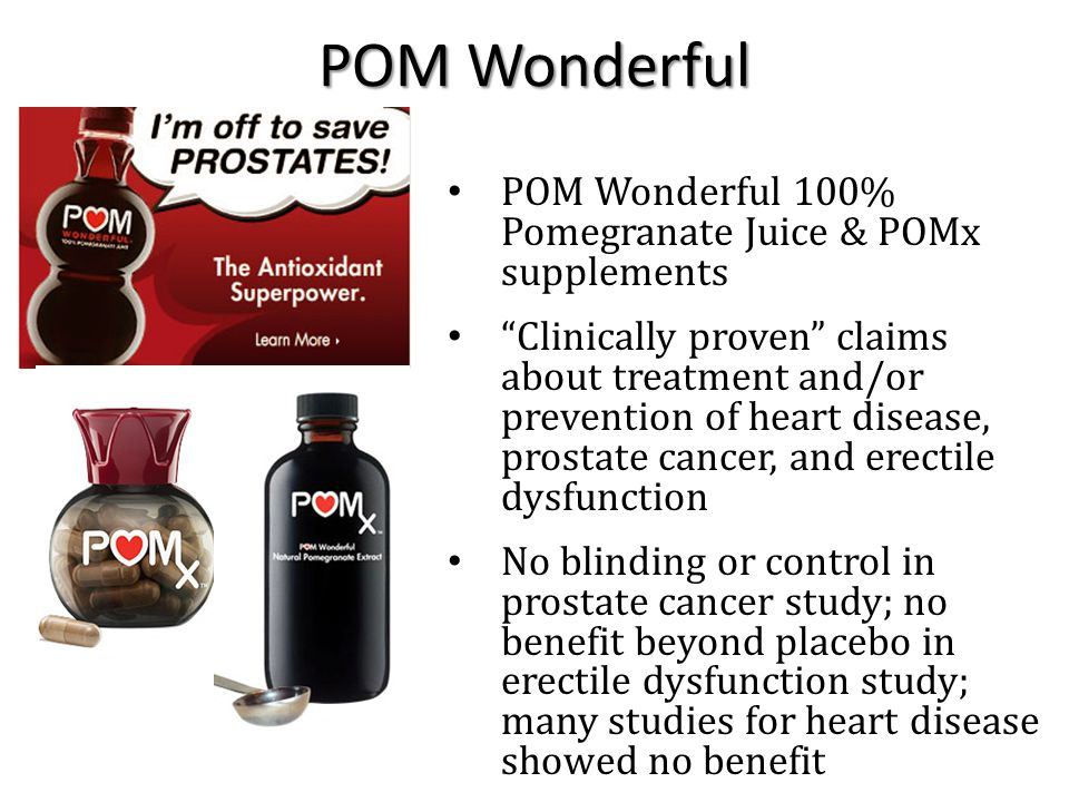 POM Wonderful 100% Pomegranate Juice & POMx supplements Clinically proven claims about treatment and/or prevention of heart disease, prostate cancer, and erectile dysfunction No blinding or control in prostate cancer study; no benefit beyond placebo in erectile dysfunction study; many studies for heart disease showed no benefit POM Wonderful