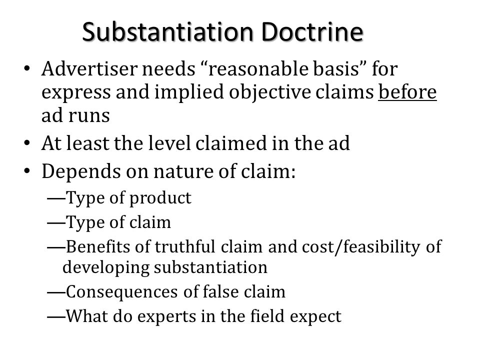 Substantiation Doctrine Advertiser needs reasonable basis for express and implied objective claims before ad runs At least the level claimed in the ad Depends on nature of claim: —Type of product —Type of claim —Benefits of truthful claim and cost/feasibility of developing substantiation —Consequences of false claim —What do experts in the field expect