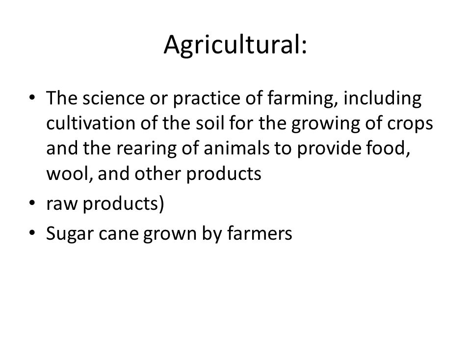 The science or practice of farming, including cultivation of the soil for the growing of crops and the rearing of animals to provide food, wool, and other products raw products) Sugar cane grown by farmers