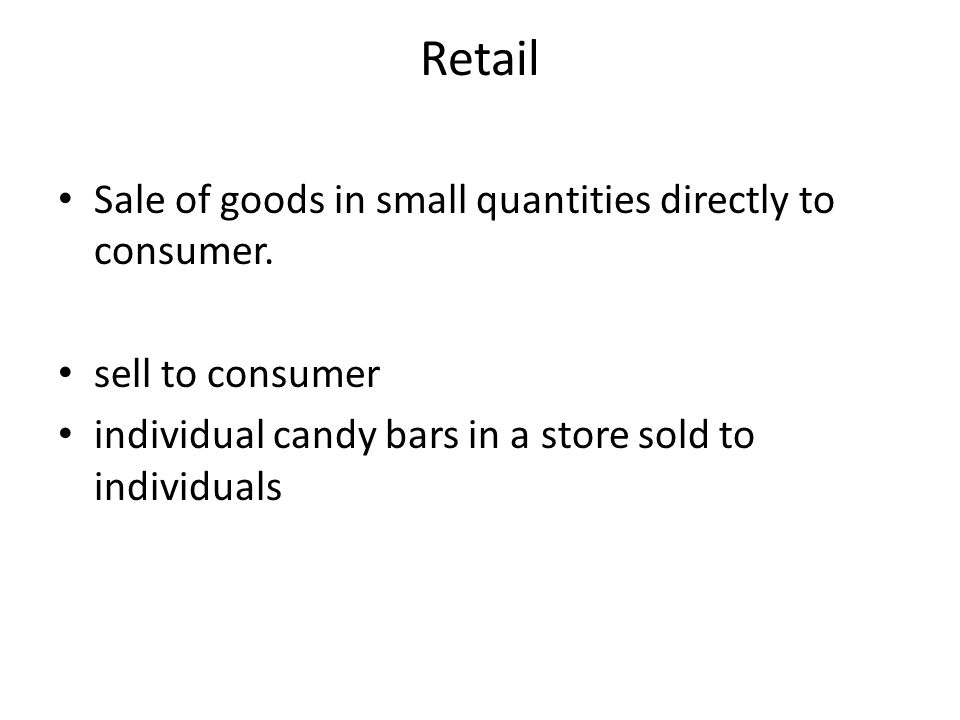 Retail Sale of goods in small quantities directly to consumer.