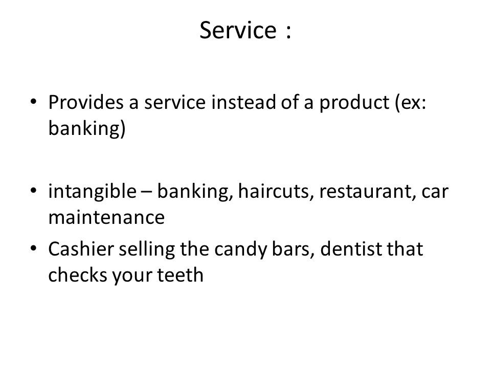 Service : Provides a service instead of a product (ex: banking) intangible – banking, haircuts, restaurant, car maintenance Cashier selling the candy bars, dentist that checks your teeth