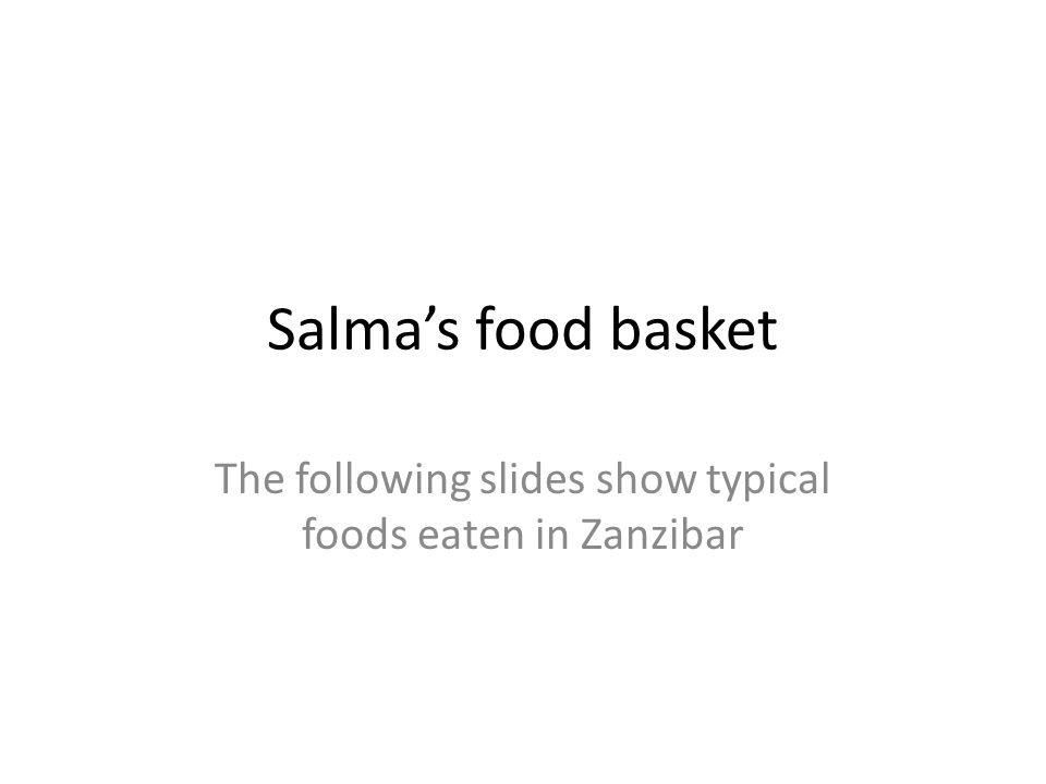 Salma's food basket The following slides show typical foods eaten in Zanzibar
