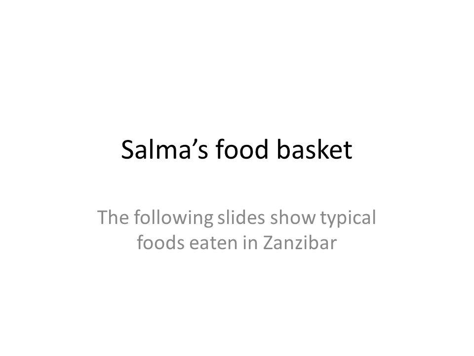 Salma's food basket The following slides show typical foods eaten in Zanzibar