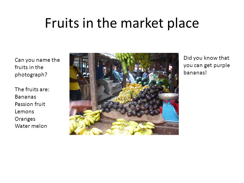 Fruits in the market place Can you name the fruits in the photograph? The fruits are: Bananas Passion fruit Lemons Oranges Water melon Did you know th