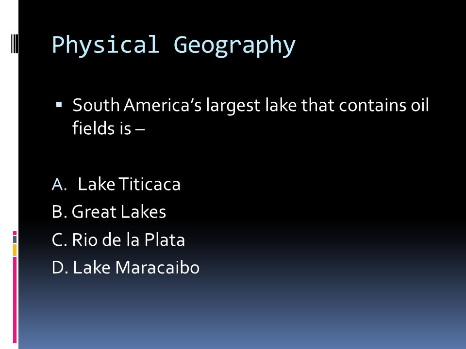 Physical Geography  South America's largest lake that contains oil fields is – A.