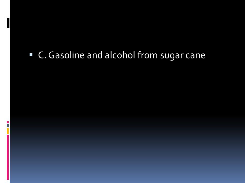  C. Gasoline and alcohol from sugar cane